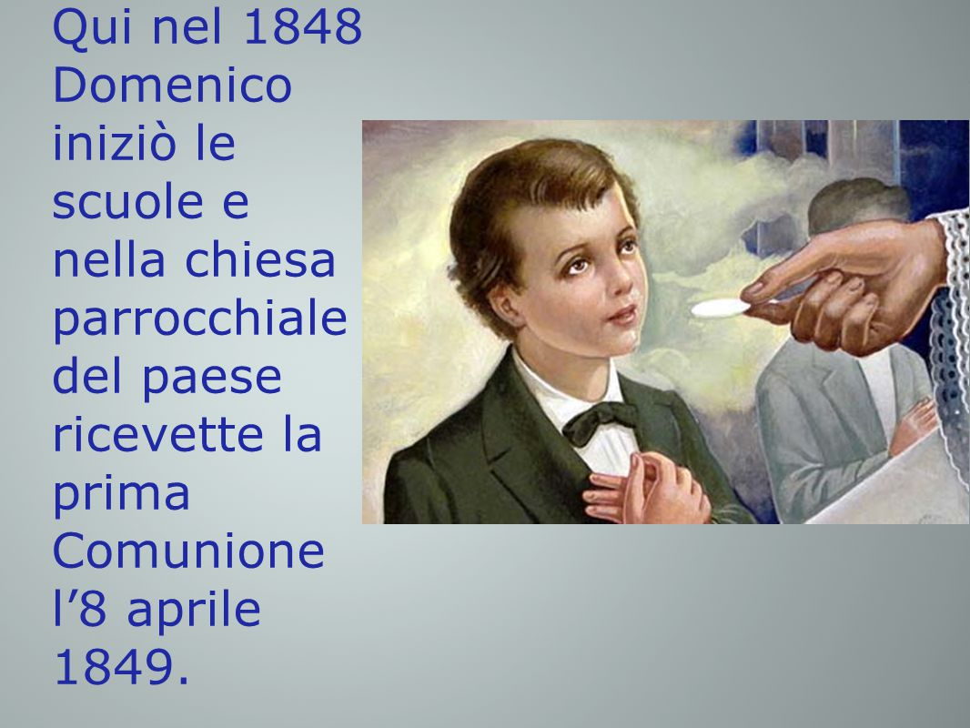 Qui nel 1848 Domenico iniziò le scuole e nella chiesa parrocchiale del paese ricevette la prima Comunione l'8 aprile 1849.