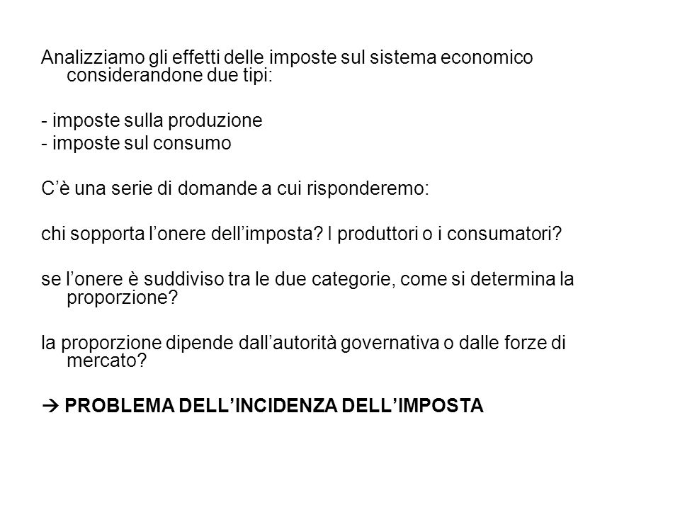 Analizziamo gli effetti delle imposte sul sistema economico considerandone due tipi: