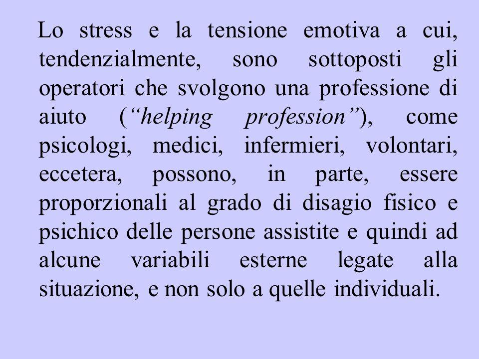 Lo stress e la tensione emotiva a cui, tendenzialmente, sono sottoposti gli operatori che svolgono una professione di aiuto ( helping profession ), come psicologi, medici, infermieri, volontari, eccetera, possono, in parte, essere proporzionali al grado di disagio fisico e psichico delle persone assistite e quindi ad alcune variabili esterne legate alla situazione, e non solo a quelle individuali.