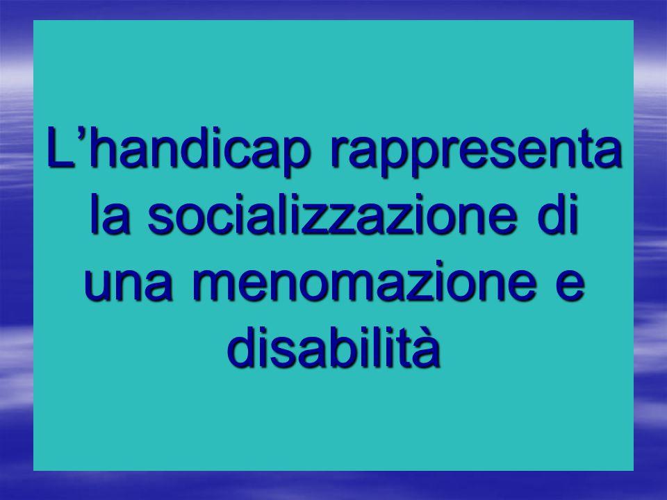 L'handicap rappresenta la socializzazione di una menomazione e disabilità