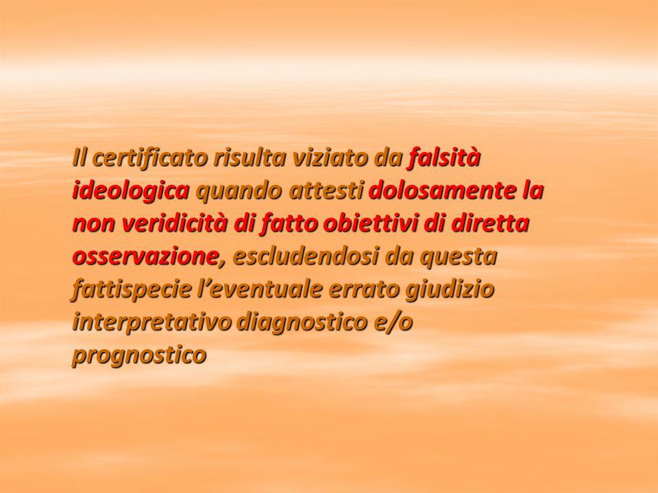 Il certificato risulta viziato da falsità ideologica quando attesti dolosamente la non veridicità di fatto obiettivi di diretta osservazione, escludendosi da questa fattispecie l'eventuale errato giudizio interpretativo diagnostico e/o prognostico