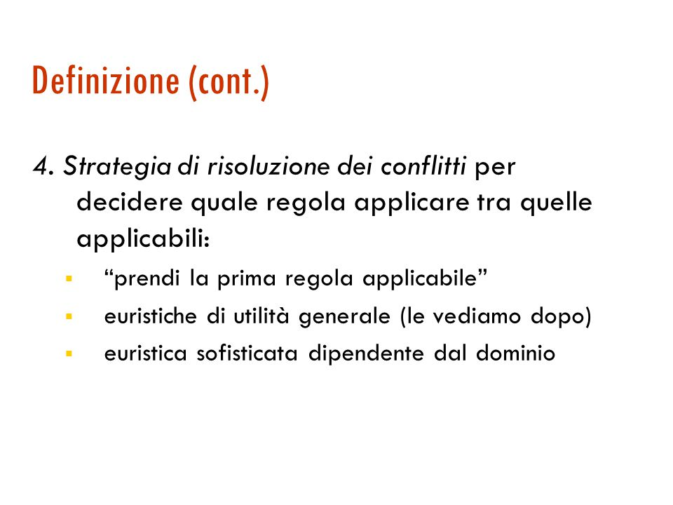 Definizione (cont.) 4. Strategia di risoluzione dei conflitti per decidere quale regola applicare tra quelle applicabili: