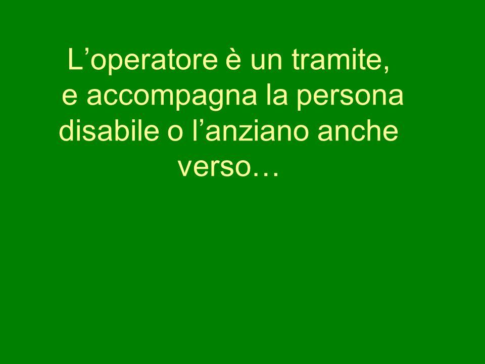 L'operatore è un tramite, e accompagna la persona disabile o l'anziano anche verso…