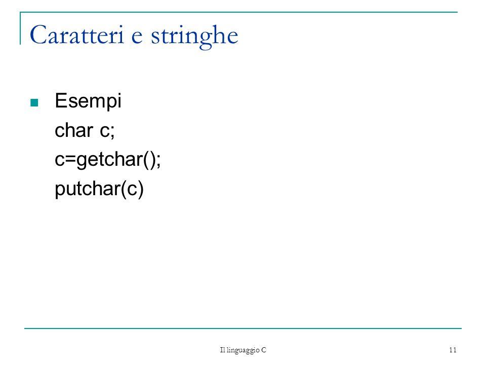 Caratteri e stringhe Esempi char c; c=getchar(); putchar(c)