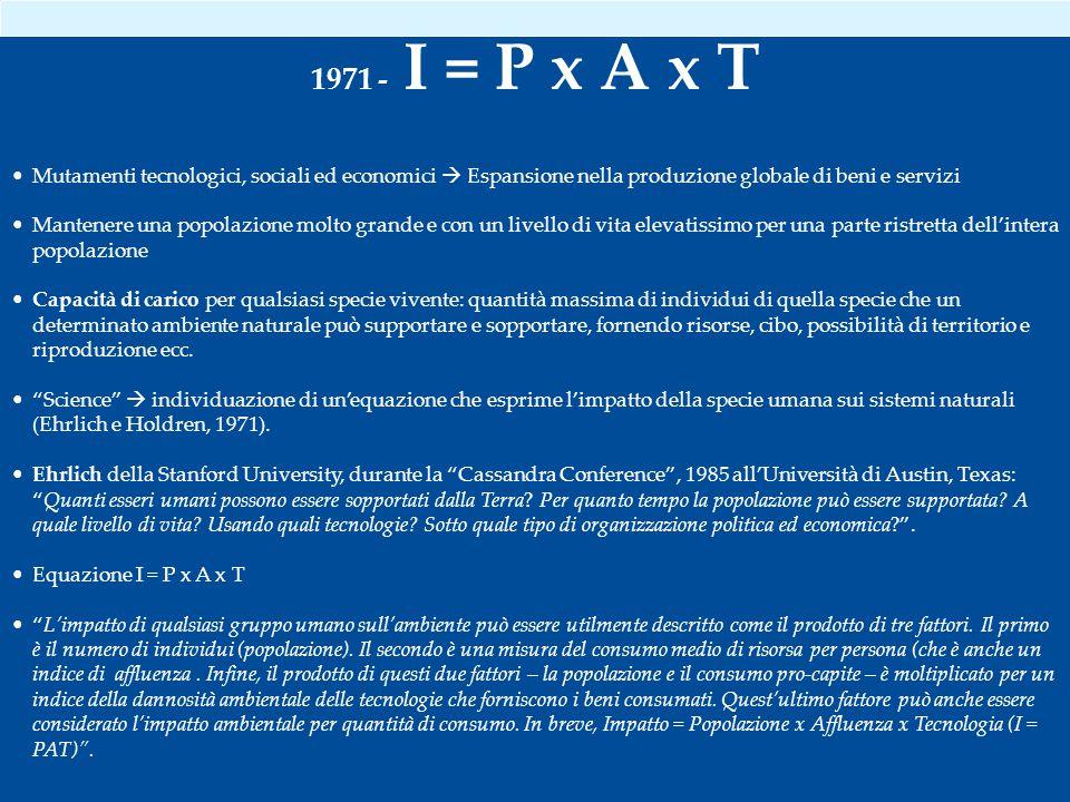 1971 - I = P x A x T Mutamenti tecnologici, sociali ed economici  Espansione nella produzione globale di beni e servizi.