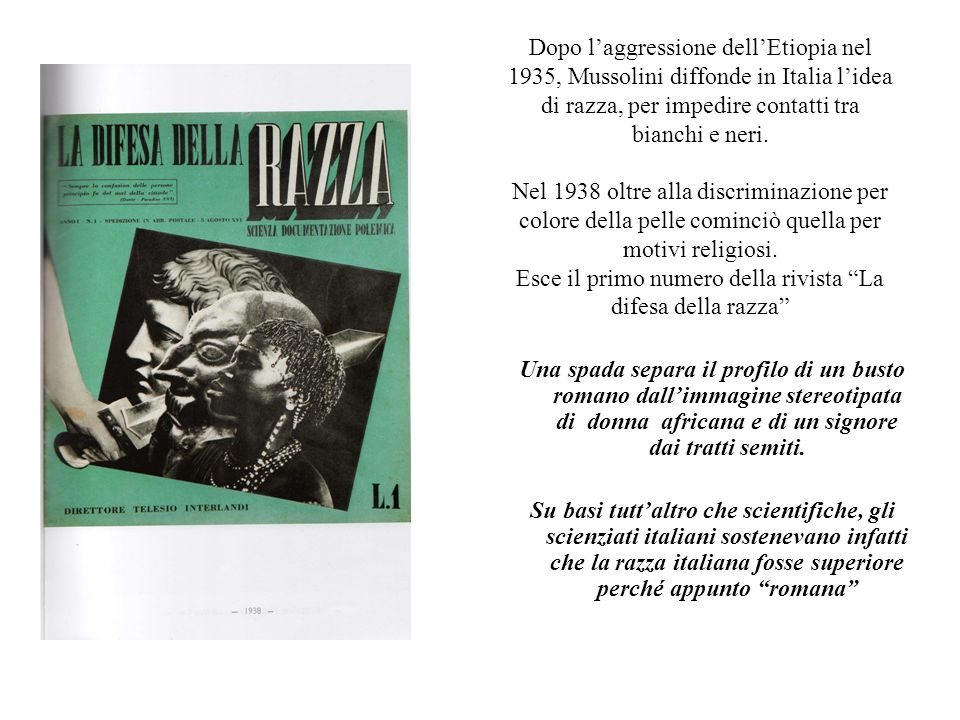 Dopo l'aggressione dell'Etiopia nel 1935, Mussolini diffonde in Italia l'idea di razza, per impedire contatti tra bianchi e neri. Nel 1938 oltre alla discriminazione per colore della pelle cominciò quella per motivi religiosi. Esce il primo numero della rivista La difesa della razza