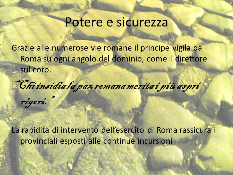 Potere e sicurezza Grazie alle numerose vie romane il principe vigila da Roma su ogni angolo del dominio, come il direttore sul coro.
