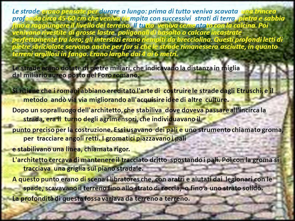 Le strade erano pensate per durare a lungo: prima di tutto veniva scavata una trincea profonda circa 45-60 cm che veniva riempita con successivi strati di terra, pietra e sabbia fino a raggiungere il livello del terreno. Il tutto veniva cementato con la calcina. Poi venivano rivestite di grosse lastre poligonali di basalto o calcare incastrate perfettamente tra loro; gli interstizi erano riempiti da brecciolina. Questi profondi letti di pietre sbriciolate servono anche per far si che le strade rimanessero asciutte, in quanto terreni argillosi in fango. Erano larghe dai 4 ai 6 metri.