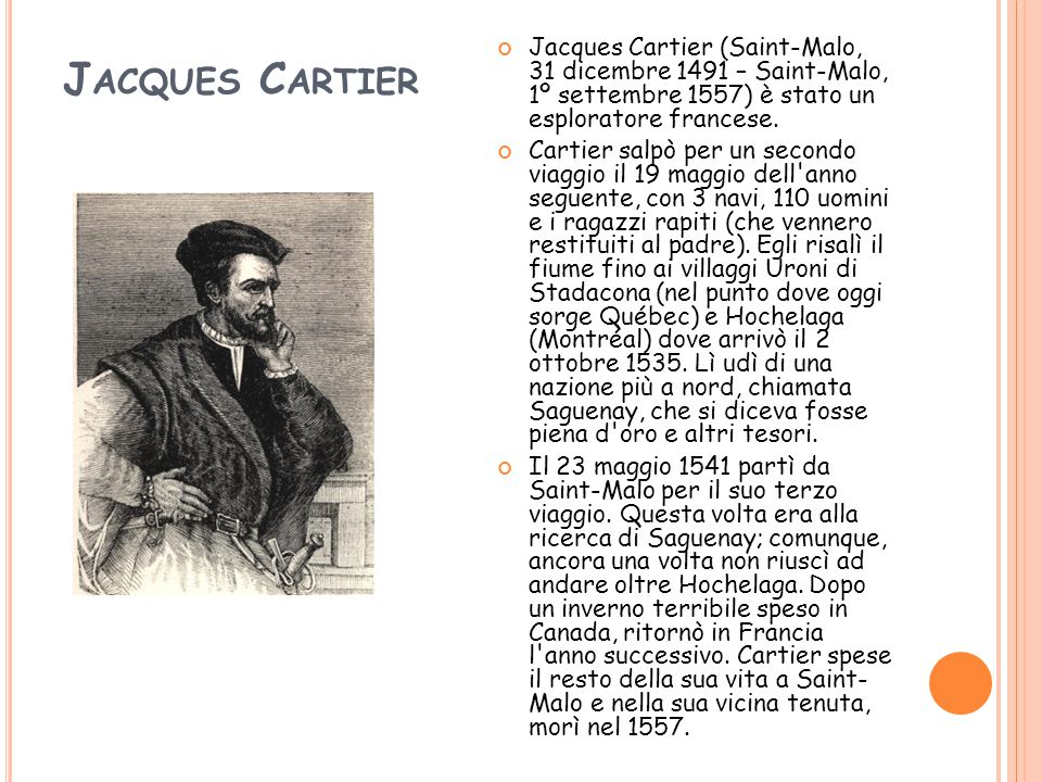 Jacques Cartier Jacques Cartier (Saint-Malo, 31 dicembre 1491 – Saint-Malo, 1º settembre 1557) è stato un esploratore francese.