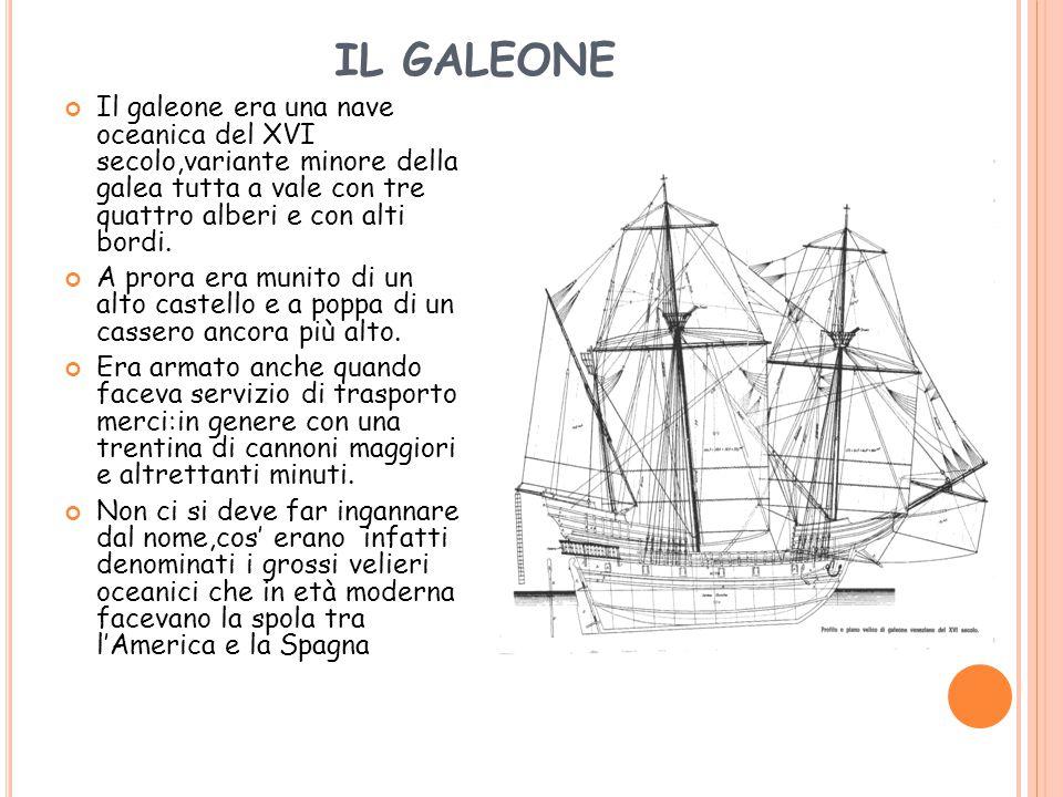 IL GALEONE Il galeone era una nave oceanica del XVI secolo,variante minore della galea tutta a vale con tre quattro alberi e con alti bordi.