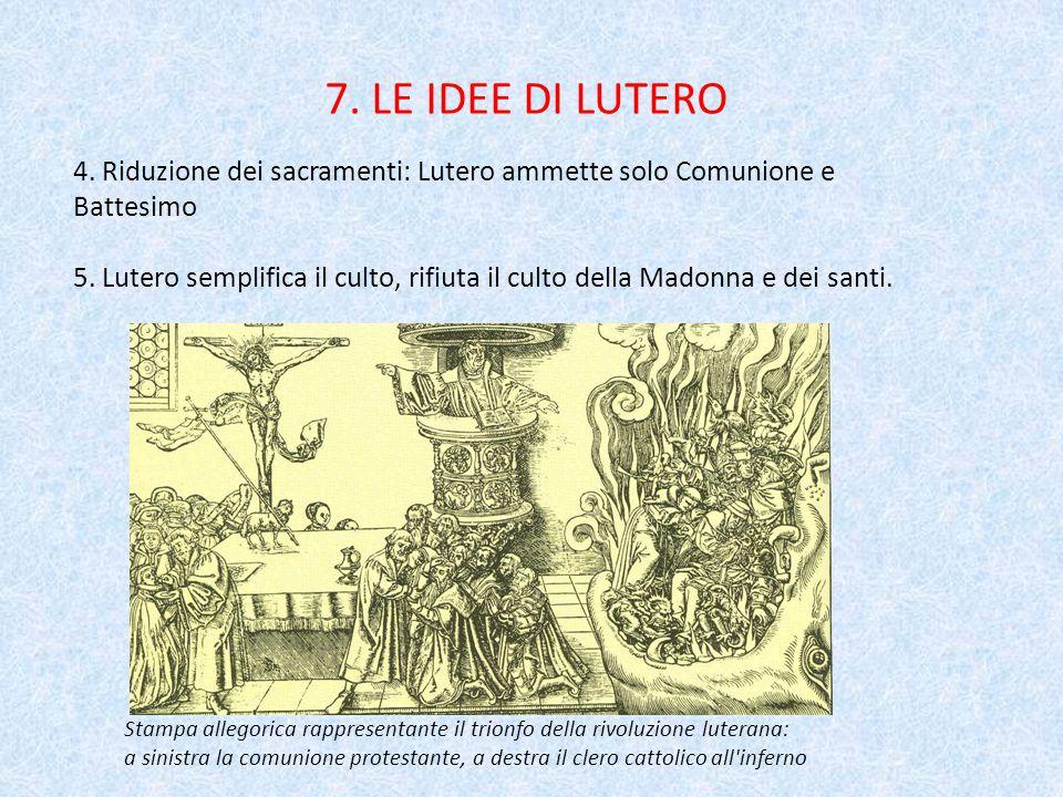7. LE IDEE DI LUTERO 4. Riduzione dei sacramenti: Lutero ammette solo Comunione e Battesimo.