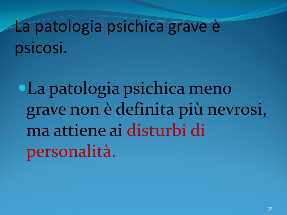 La patologia psichica grave è psicosi.