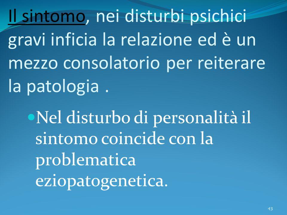 Il sintomo, nei disturbi psichici gravi inficia la relazione ed è un mezzo consolatorio per reiterare la patologia .