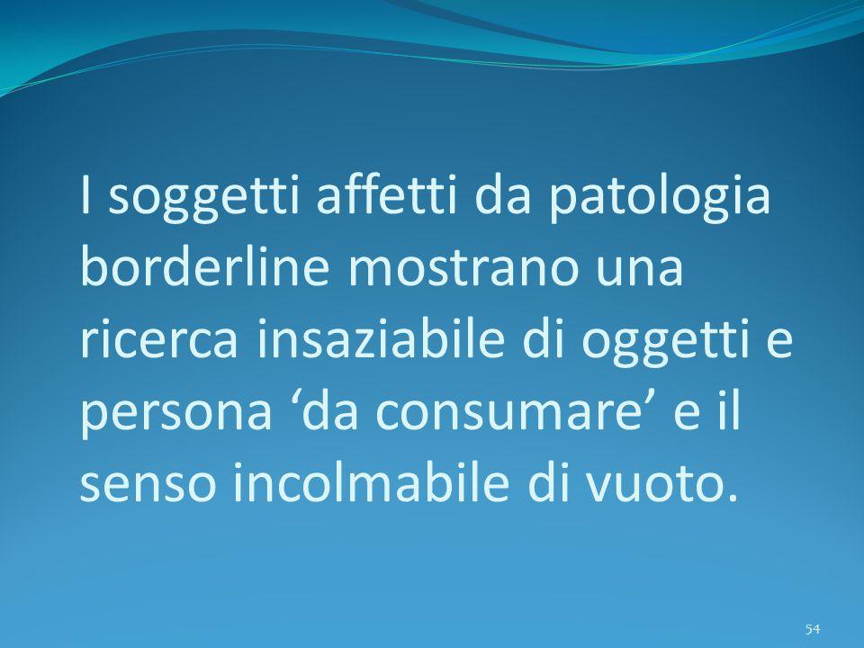I soggetti affetti da patologia borderline mostrano una ricerca insaziabile di oggetti e persona 'da consumare' e il senso incolmabile di vuoto.