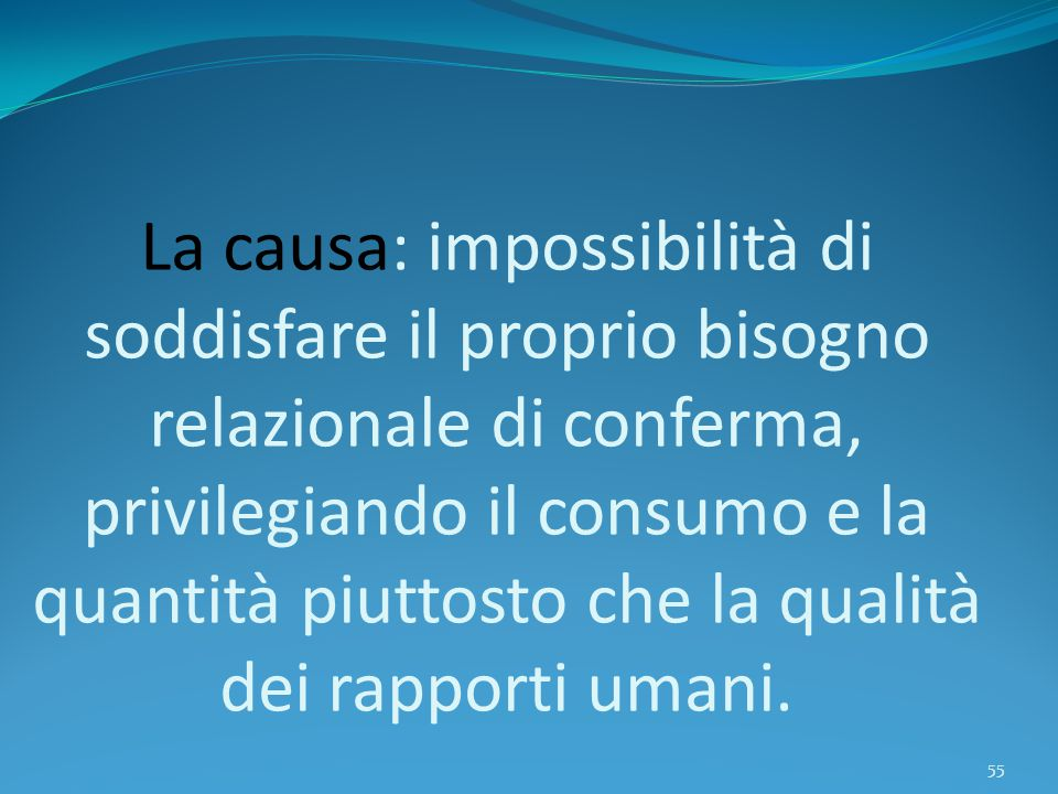 La causa: impossibilità di soddisfare il proprio bisogno relazionale di conferma, privilegiando il consumo e la quantità piuttosto che la qualità dei rapporti umani.