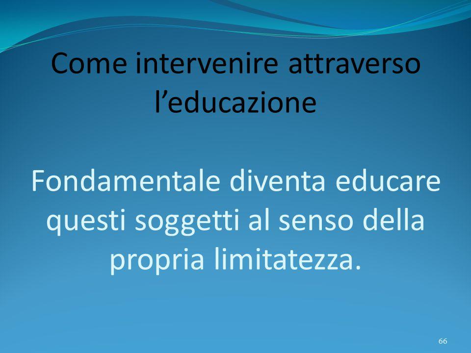 Come intervenire attraverso l'educazione Fondamentale diventa educare questi soggetti al senso della propria limitatezza.