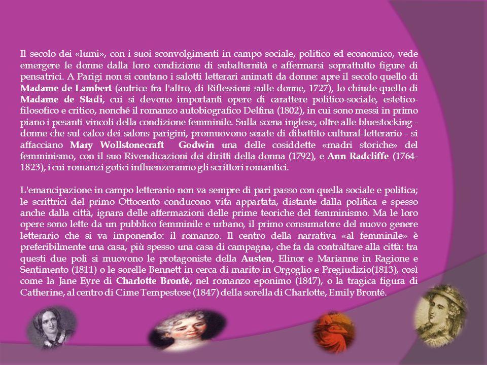 Il secolo dei «lumi», con i suoi sconvolgimenti in campo sociale, politico ed economico, vede emergere le donne dalla loro condizione di subalternità e affermarsi soprattutto figure di pensatrici. A Parigi non si contano i salotti letterari animati da donne: apre il secolo quello di Madame de Lambert (autrice fra l altro, di Riflessioni sulle donne, 1727), lo chiude quello di Madame de Stadi, cui si devono importanti opere di carattere politico-sociale, estetico-filosofico e critico, nonché il romanzo autobiografico Delfina (1802), in cui sono messi in primo piano i pesanti vincoli della condizione femminile. Sulla scena inglese, oltre alle bluestocking - donne che sul calco dei salons parigini, promuovono serate di dibattito cultural-letterario - si affacciano Mary Wollstonecraft Godwin una delle cosiddette «madri storiche» del femminismo, con il suo Rivendicazioni dei diritti della donna (1792), e Ann Radcliffe (1764-1823), i cui romanzi gotici influenzeranno gli scrittori romantici.