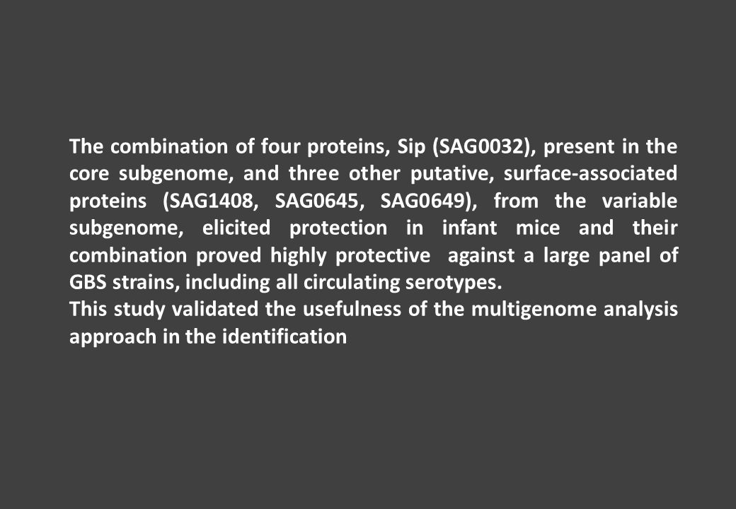 The combination of four proteins, Sip (SAG0032), present in the core subgenome, and three other putative, surface-associated proteins (SAG1408, SAG0645, SAG0649), from the variable subgenome, elicited protection in infant mice and their combination proved highly protective against a large panel of GBS strains, including all circulating serotypes.