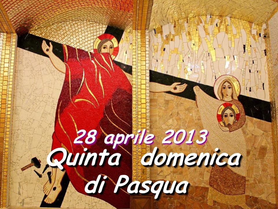 28 aprile 2013 Quinta domenica di Pasqua