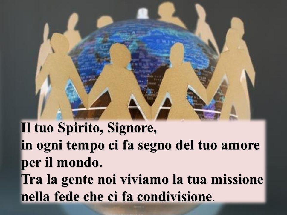 Il tuo Spirito, Signore, in ogni tempo ci fa segno del tuo amore per il mondo.