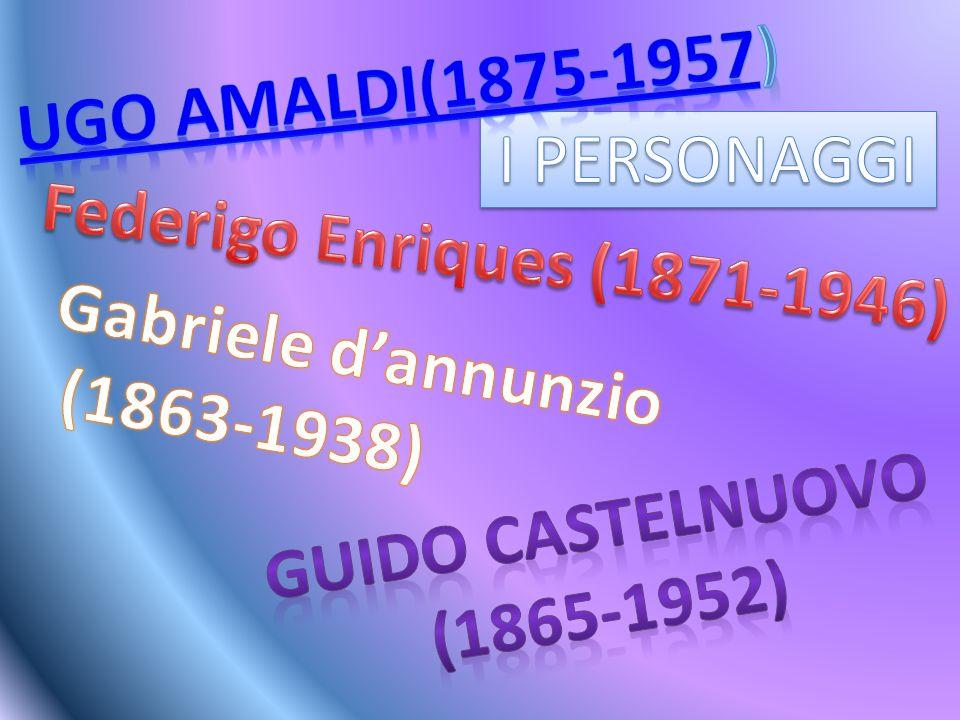 UGO AMALDI(1875-1957) I PERSONAGGI. Federigo Enriques (1871-1946) Gabriele d'annunzio. (1863-1938)