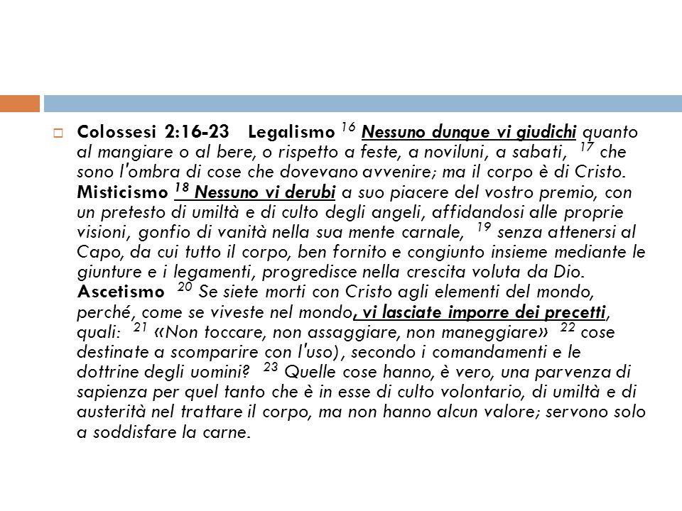Colossesi 2:16-23 Legalismo 16 Nessuno dunque vi giudichi quanto al mangiare o al bere, o rispetto a feste, a noviluni, a sabati, 17 che sono l ombra di cose che dovevano avvenire; ma il corpo è di Cristo.
