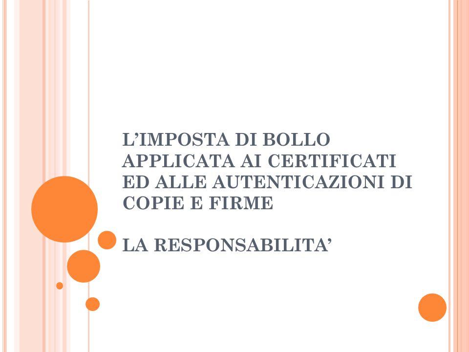 L'IMPOSTA DI BOLLO APPLICATA AI CERTIFICATI ED ALLE AUTENTICAZIONI DI COPIE E FIRME LA RESPONSABILITA'