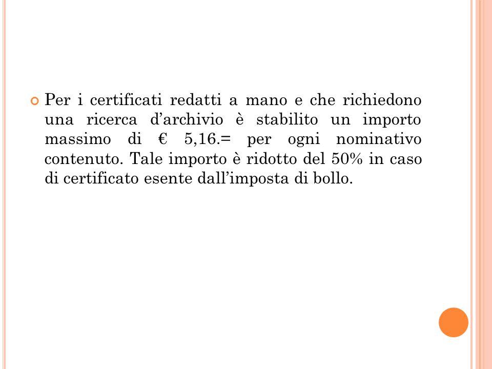 Per i certificati redatti a mano e che richiedono una ricerca d'archivio è stabilito un importo massimo di € 5,16.= per ogni nominativo contenuto.