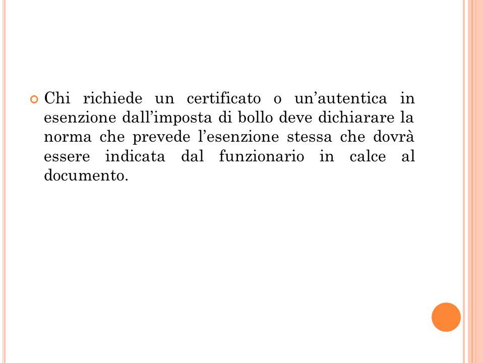 Chi richiede un certificato o un'autentica in esenzione dall'imposta di bollo deve dichiarare la norma che prevede l'esenzione stessa che dovrà essere indicata dal funzionario in calce al documento.
