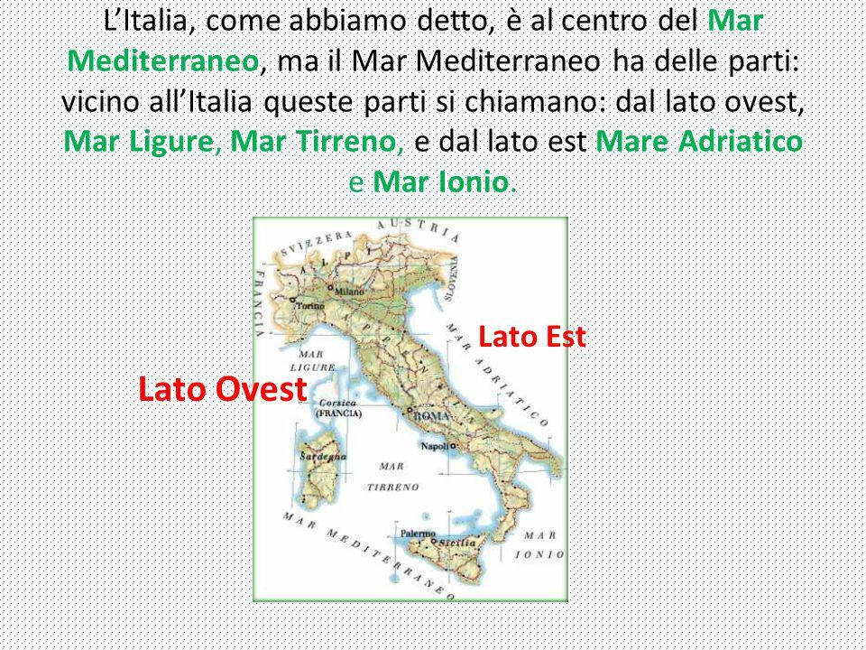 L'Italia, come abbiamo detto, è al centro del Mar Mediterraneo, ma il Mar Mediterraneo ha delle parti: vicino all'Italia queste parti si chiamano: dal lato ovest, Mar Ligure, Mar Tirreno, e dal lato est Mare Adriatico e Mar Ionio.