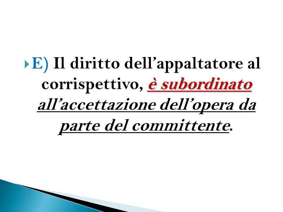E) Il diritto dell'appaltatore al corrispettivo, è subordinato all'accettazione dell'opera da parte del committente.