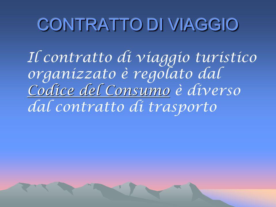 CONTRATTO DI VIAGGIO Il contratto di viaggio turistico organizzato è regolato dal Codice del Consumo è diverso dal contratto di trasporto.
