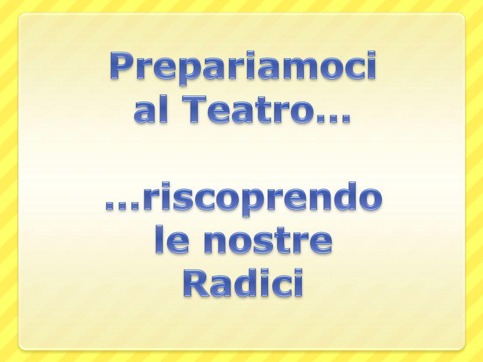 Prepariamoci al Teatro… …riscoprendo le nostre Radici