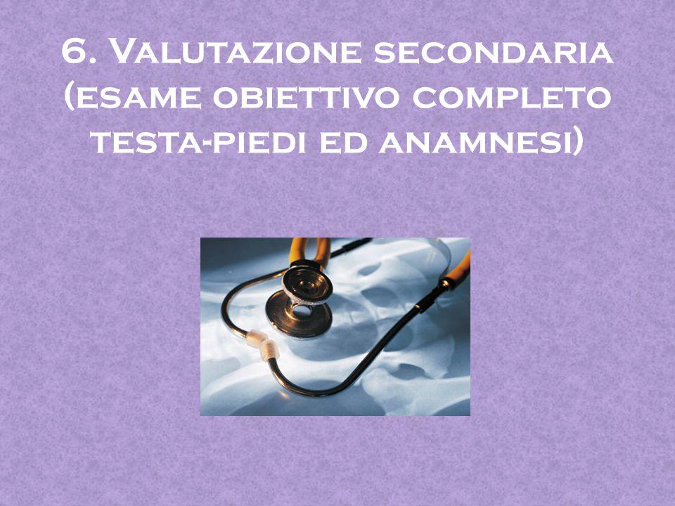 6. Valutazione secondaria (esame obiettivo completo testa-piedi ed anamnesi)