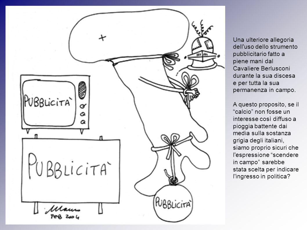 Una ulteriore allegoria dell uso dello strumento pubblicitario fatto a piene mani dal Cavaliere Berlusconi durante la sua discesa e per tutta la sua permanenza in campo.