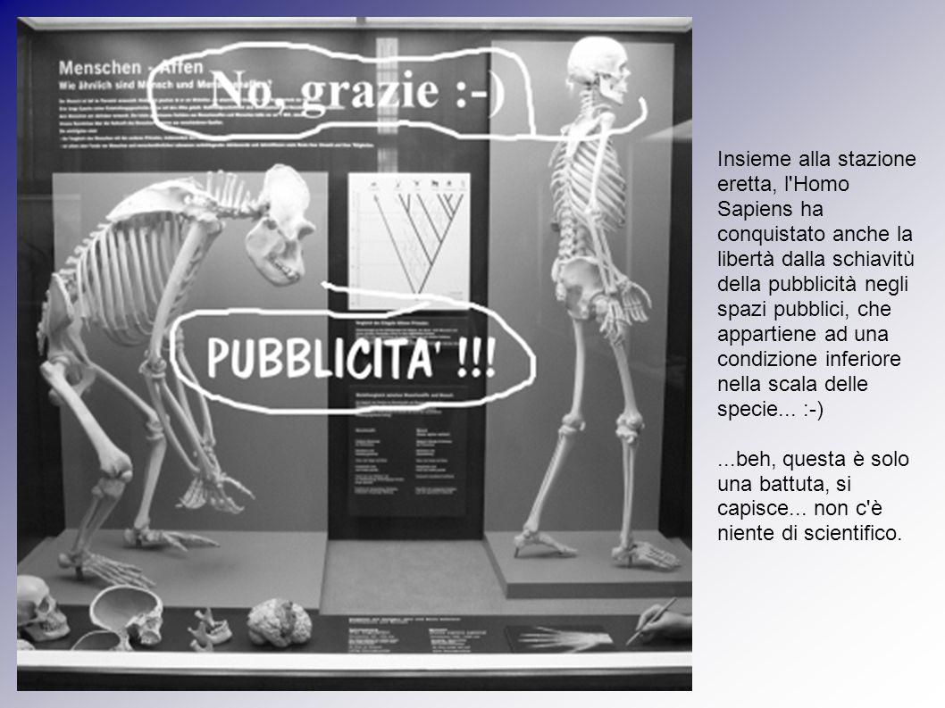 Insieme alla stazione eretta, l Homo Sapiens ha conquistato anche la libertà dalla schiavitù della pubblicità negli spazi pubblici, che appartiene ad una condizione inferiore nella scala delle specie... :-)