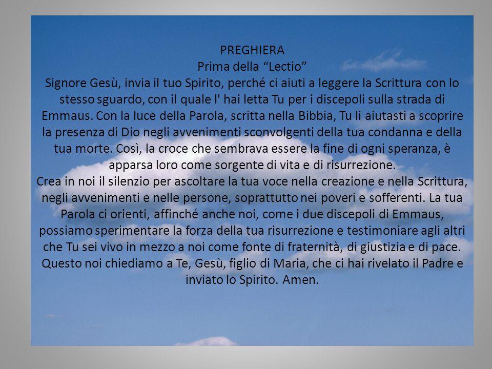 PREGHIERA Prima della Lectio Signore Gesù, invia il tuo Spirito, perché ci aiuti a leggere la Scrittura con lo stesso sguardo, con il quale l hai letta Tu per i discepoli sulla strada di Emmaus.