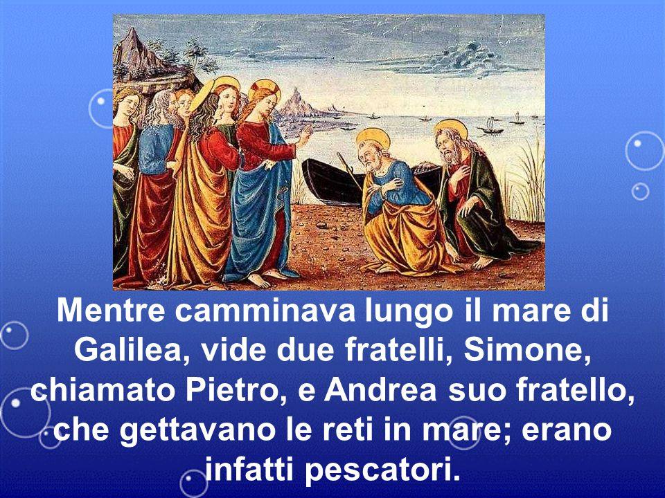 Mentre camminava lungo il mare di Galilea, vide due fratelli, Simone, chiamato Pietro, e Andrea suo fratello, che gettavano le reti in mare; erano infatti pescatori.