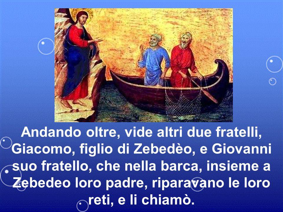 Andando oltre, vide altri due fratelli, Giacomo, figlio di Zebedèo, e Giovanni suo fratello, che nella barca, insieme a Zebedeo loro padre, riparavano le loro reti, e li chiamò.