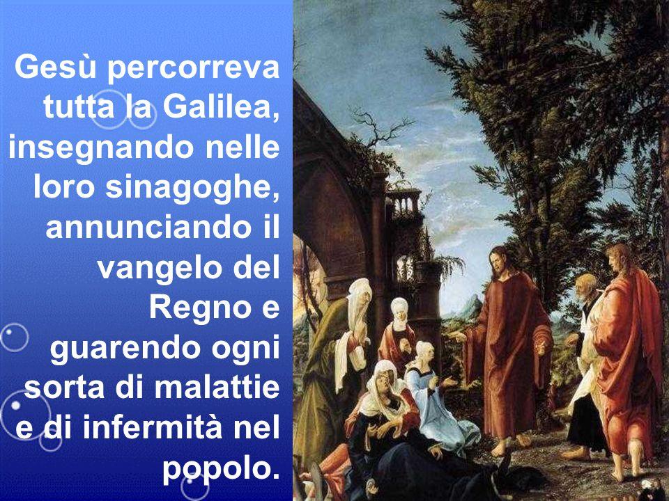 Gesù percorreva tutta la Galilea, insegnando nelle loro sinagoghe, annunciando il