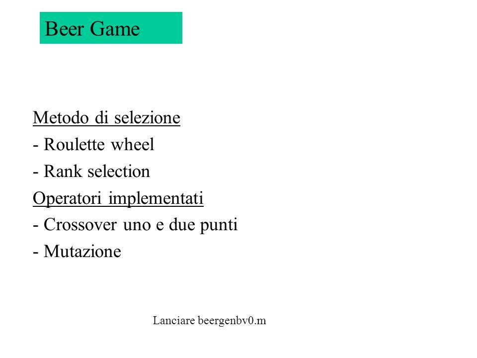Beer Game Metodo di selezione - Roulette wheel - Rank selection Operatori implementati - Crossover uno e due punti - Mutazione.