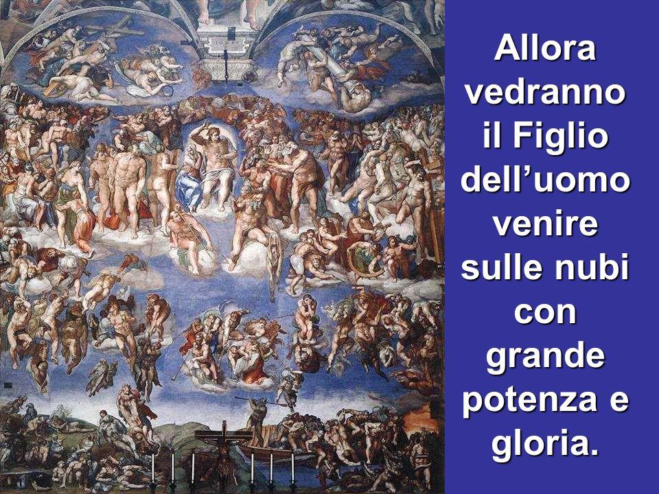 Allora vedranno il Figlio dell'uomo venire sulle nubi con grande potenza e gloria.