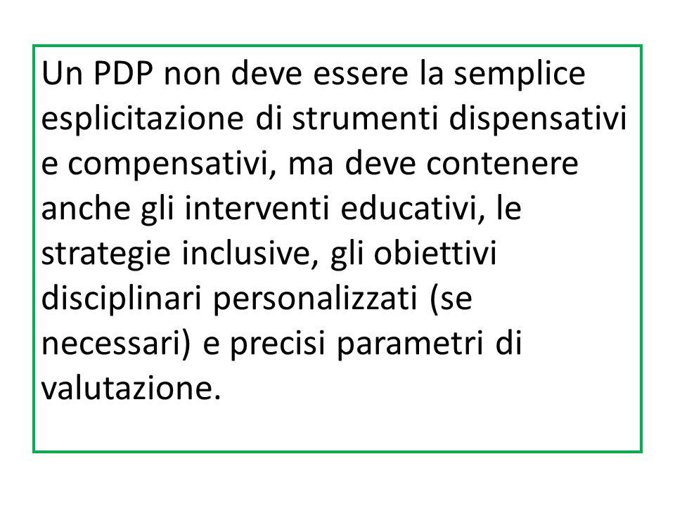 Un PDP non deve essere la semplice esplicitazione di strumenti dispensativi e compensativi, ma deve contenere anche gli interventi educativi, le strategie inclusive, gli obiettivi disciplinari personalizzati (se necessari) e precisi parametri di valutazione.
