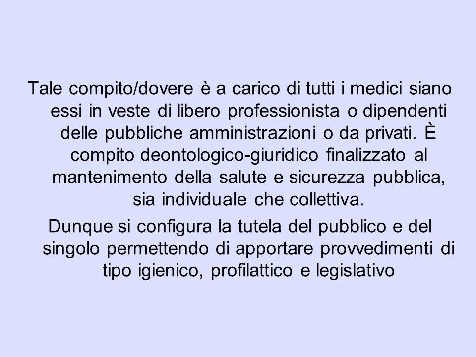 Tale compito/dovere è a carico di tutti i medici siano essi in veste di libero professionista o dipendenti delle pubbliche amministrazioni o da privati. È compito deontologico-giuridico finalizzato al mantenimento della salute e sicurezza pubblica, sia individuale che collettiva.