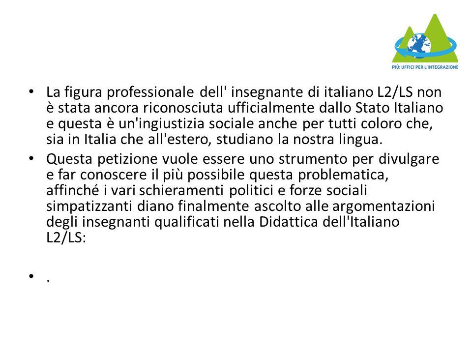 La figura professionale dell insegnante di italiano L2/LS non è stata ancora riconosciuta ufficialmente dallo Stato Italiano e questa è un ingiustizia sociale anche per tutti coloro che, sia in Italia che all estero, studiano la nostra lingua.