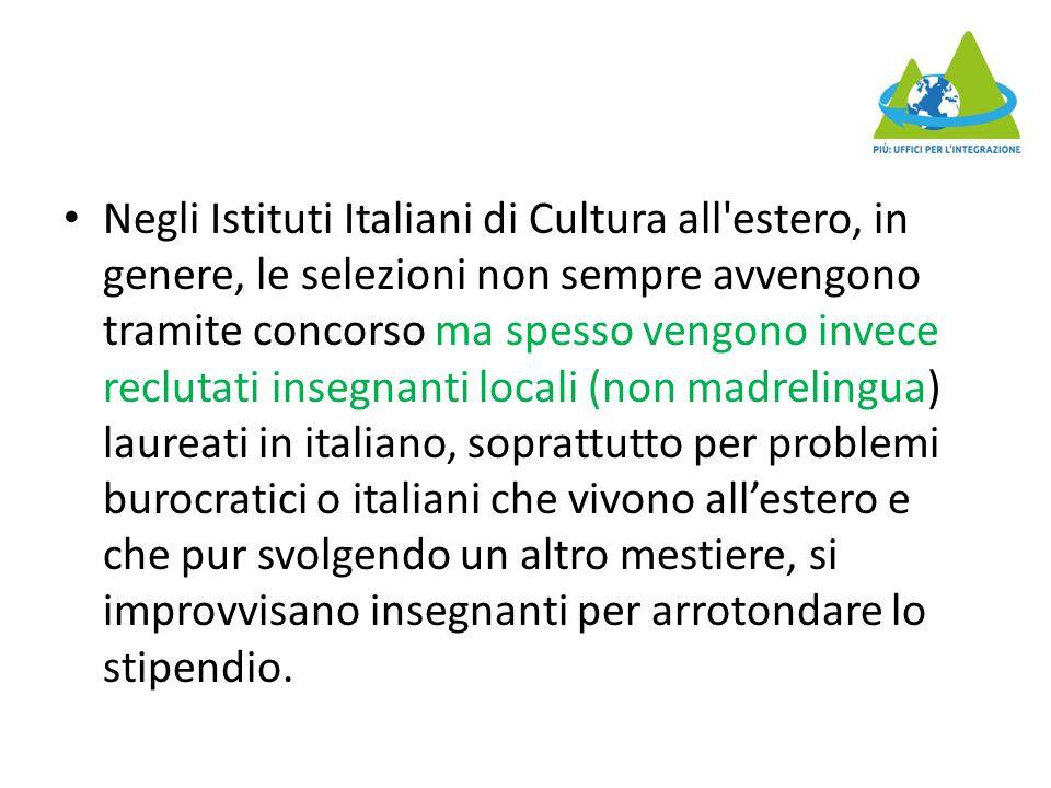 Negli Istituti Italiani di Cultura all estero, in genere, le selezioni non sempre avvengono tramite concorso ma spesso vengono invece reclutati insegnanti locali (non madrelingua) laureati in italiano, soprattutto per problemi burocratici o italiani che vivono all'estero e che pur svolgendo un altro mestiere, si improvvisano insegnanti per arrotondare lo stipendio.