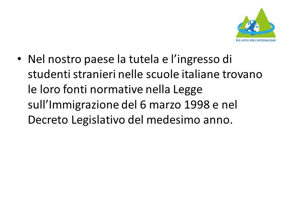 Nel nostro paese la tutela e l'ingresso di studenti stranieri nelle scuole italiane trovano le loro fonti normative nella Legge sull'Immigrazione del 6 marzo 1998 e nel Decreto Legislativo del medesimo anno.