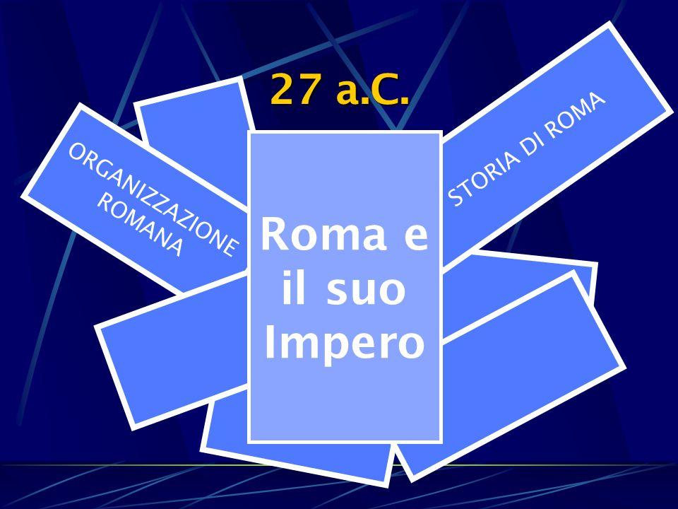 STORIA DI ROMA 27 a.C. ORGANIZZAZIONE ROMANA Roma e il suo Impero