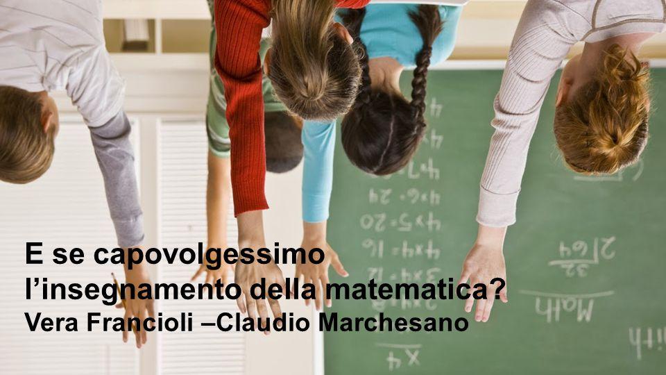 16 April 2017 E se capovolgessimo l'insegnamento della matematica Vera Francioli –Claudio Marchesano.