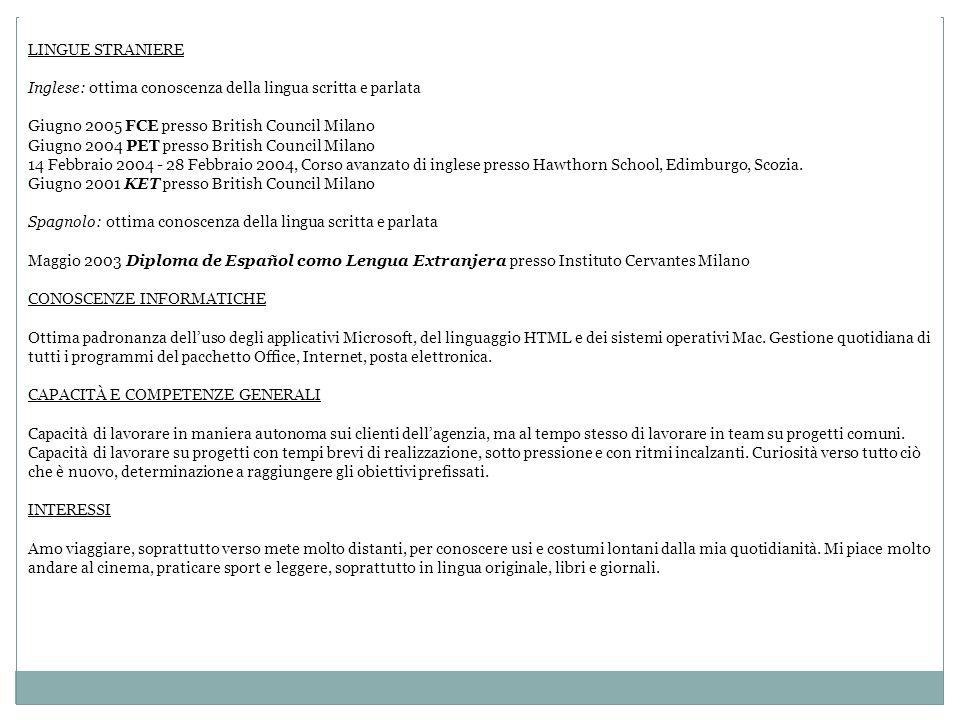 LINGUE STRANIERE Inglese: ottima conoscenza della lingua scritta e parlata. Giugno 2005 FCE presso British Council Milano.